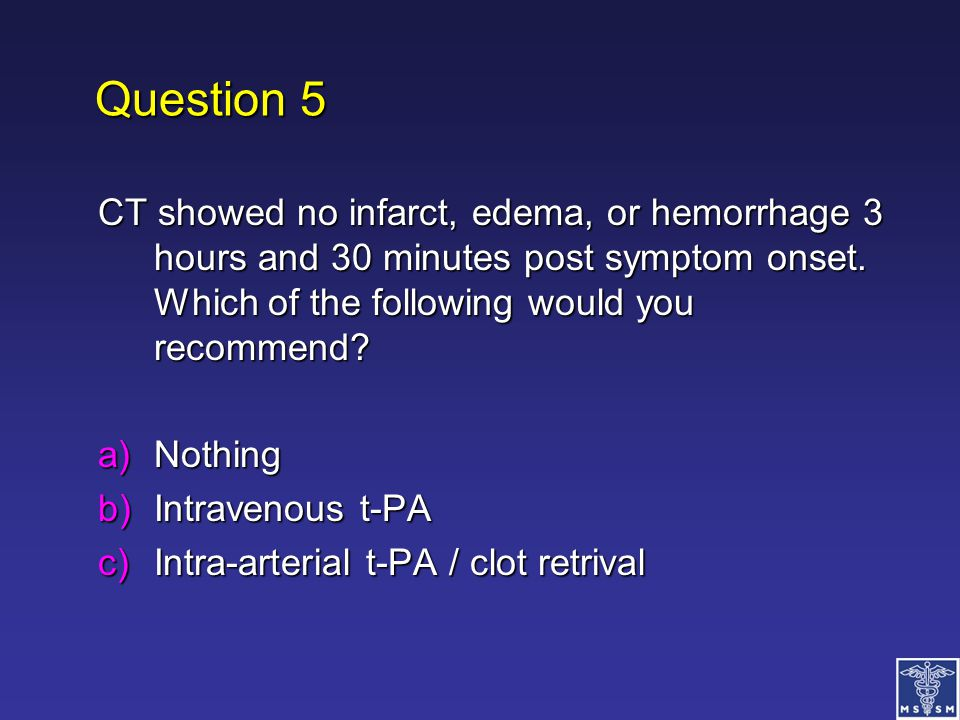 Question 5 CT showed no infarct, edema, or hemorrhage 3 hours and 30 minutes post symptom onset. Which of the following would you recommend