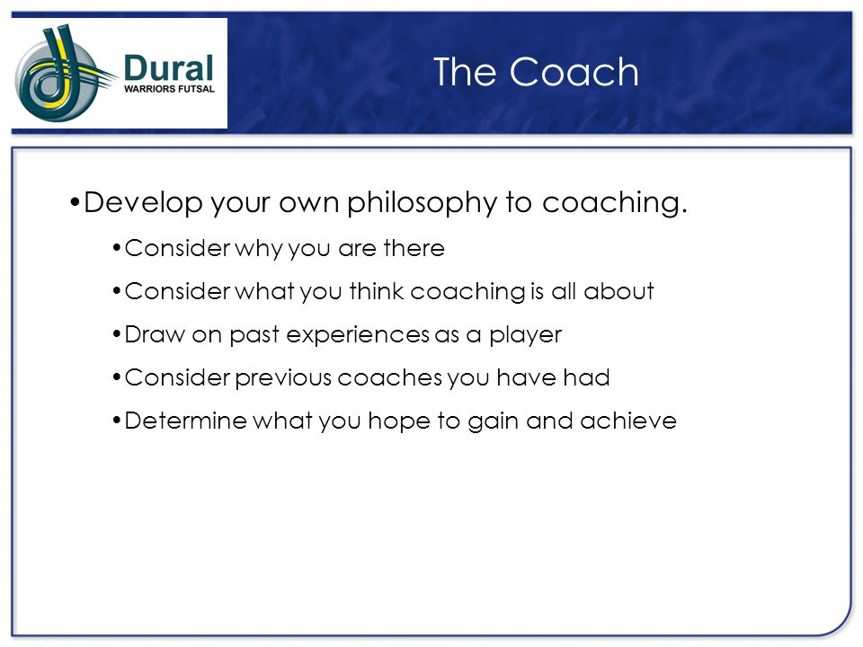 The Coach Develop your own philosophy to coaching.