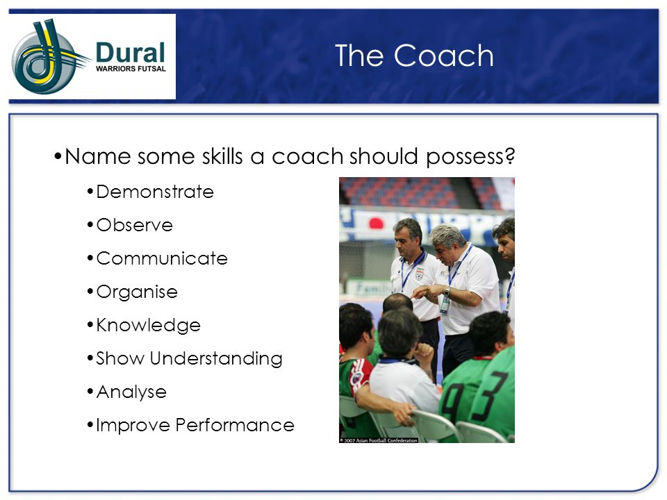 The Coach Name some skills a coach should possess Demonstrate Observe