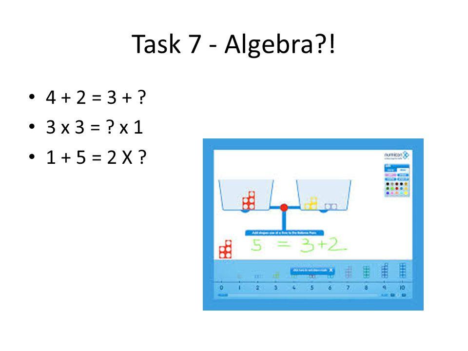 Task 7 - Algebra ! 4 + 2 = 3 + 3 x 3 = x 1 1 + 5 = 2 X