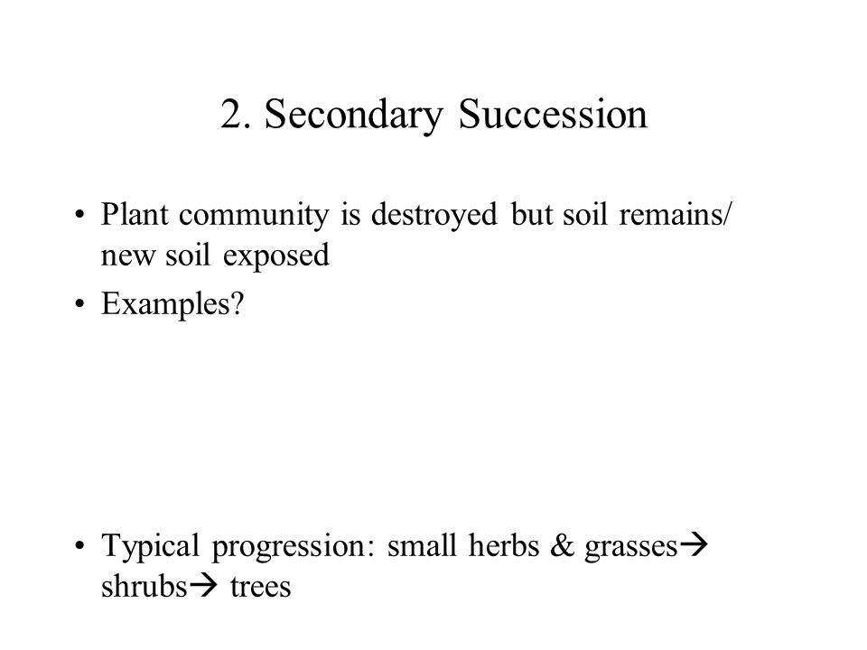 2. Secondary Succession Plant community is destroyed but soil remains/ new soil exposed. Examples