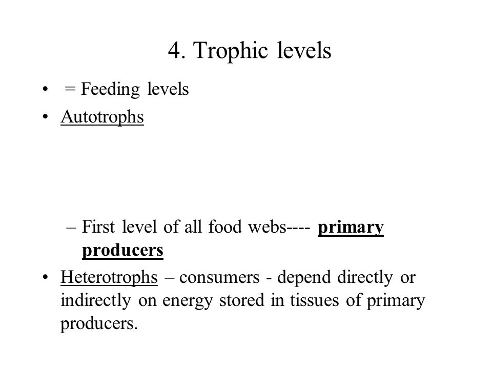 4. Trophic levels = Feeding levels Autotrophs