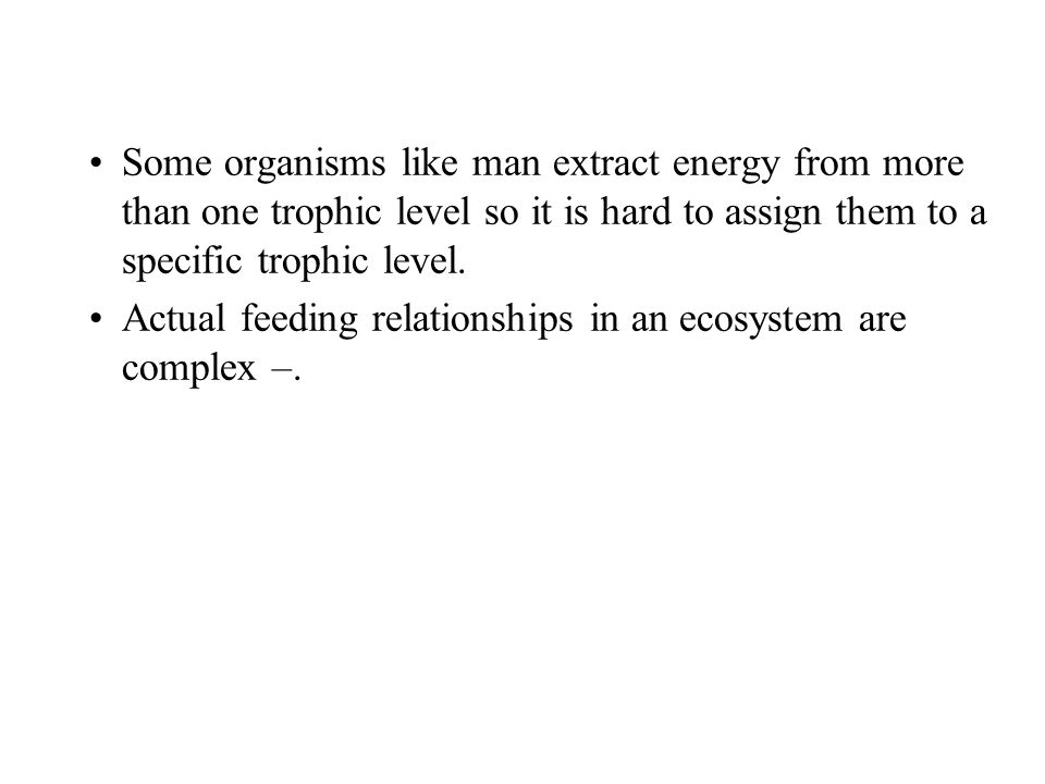 Some organisms like man extract energy from more than one trophic level so it is hard to assign them to a specific trophic level.