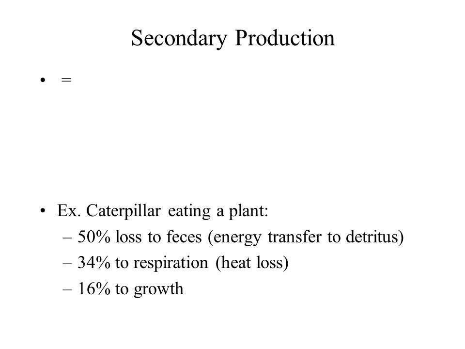 Secondary Production = Ex. Caterpillar eating a plant: