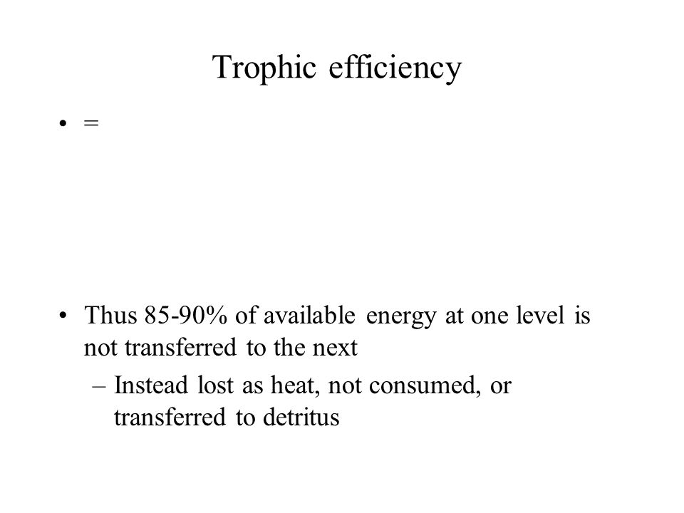Trophic efficiency = Thus 85-90% of available energy at one level is not transferred to the next.
