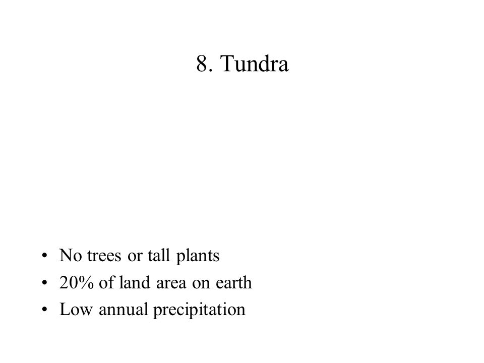 8. Tundra No trees or tall plants 20% of land area on earth