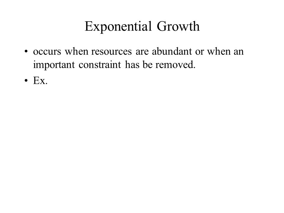 Exponential Growth occurs when resources are abundant or when an important constraint has be removed.