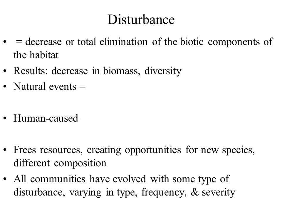 Disturbance = decrease or total elimination of the biotic components of the habitat. Results: decrease in biomass, diversity.