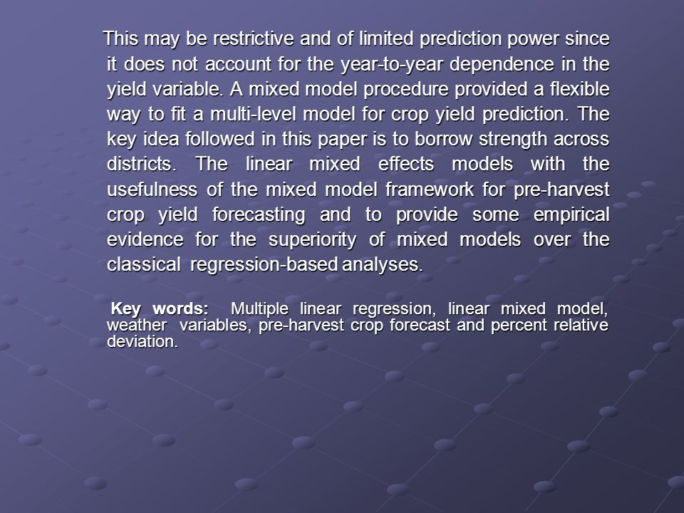 This may be restrictive and of limited prediction power since it does not account for the year-to-year dependence in the yield variable. A mixed model procedure provided a flexible way to fit a multi-level model for crop yield prediction. The key idea followed in this paper is to borrow strength across districts. The linear mixed effects models with the usefulness of the mixed model framework for pre-harvest crop yield forecasting and to provide some empirical evidence for the superiority of mixed models over the classical regression-based analyses.