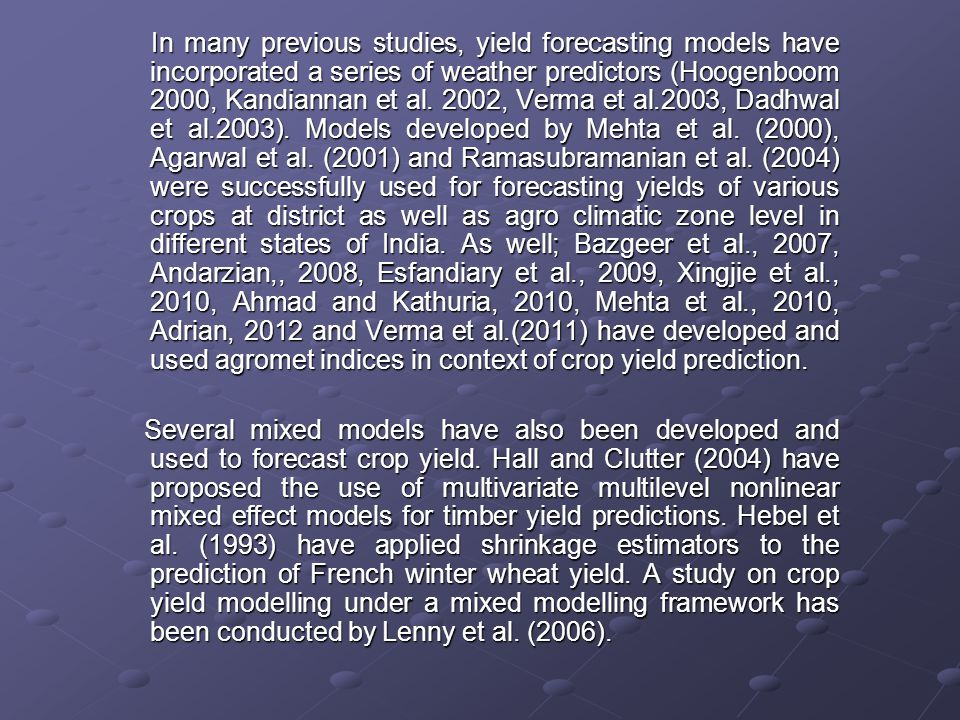 In many previous studies, yield forecasting models have incorporated a series of weather predictors (Hoogenboom 2000, Kandiannan et al. 2002, Verma et al.2003, Dadhwal et al.2003). Models developed by Mehta et al. (2000), Agarwal et al. (2001) and Ramasubramanian et al. (2004) were successfully used for forecasting yields of various crops at district as well as agro climatic zone level in different states of India. As well; Bazgeer et al., 2007, Andarzian,, 2008, Esfandiary et al., 2009, Xingjie et al., 2010, Ahmad and Kathuria, 2010, Mehta et al., 2010, Adrian, 2012 and Verma et al.(2011) have developed and used agromet indices in context of crop yield prediction.