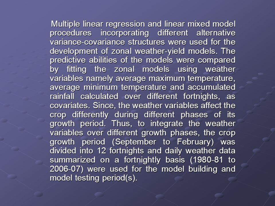 Multiple linear regression and linear mixed model procedures incorporating different alternative variance-covariance structures were used for the development of zonal weather-yield models.