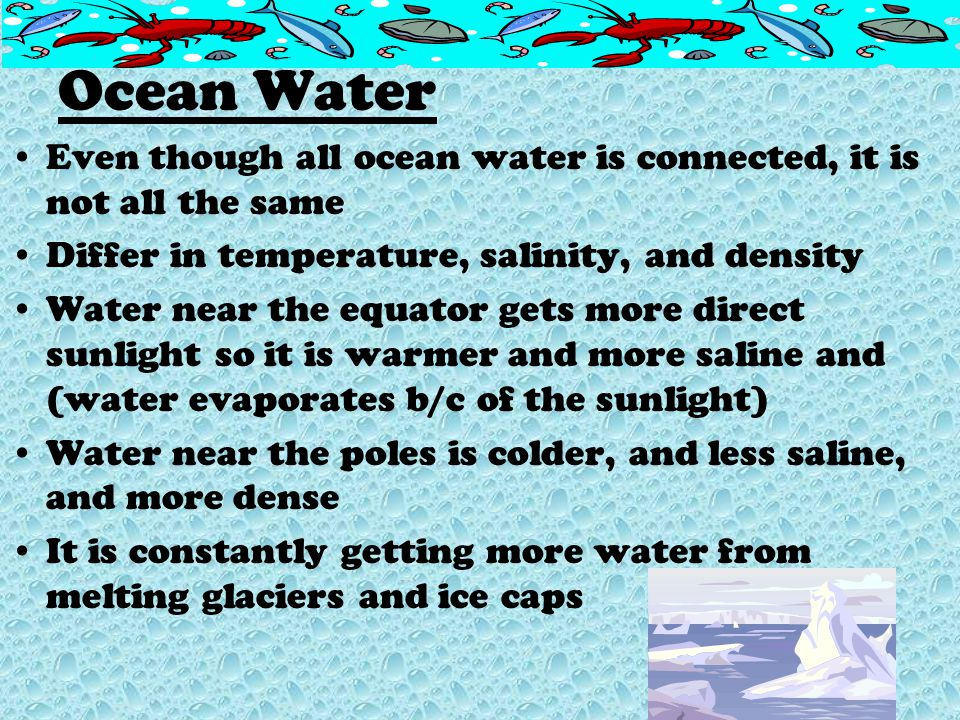 Ocean Water Even though all ocean water is connected, it is not all the same. Differ in temperature, salinity, and density.