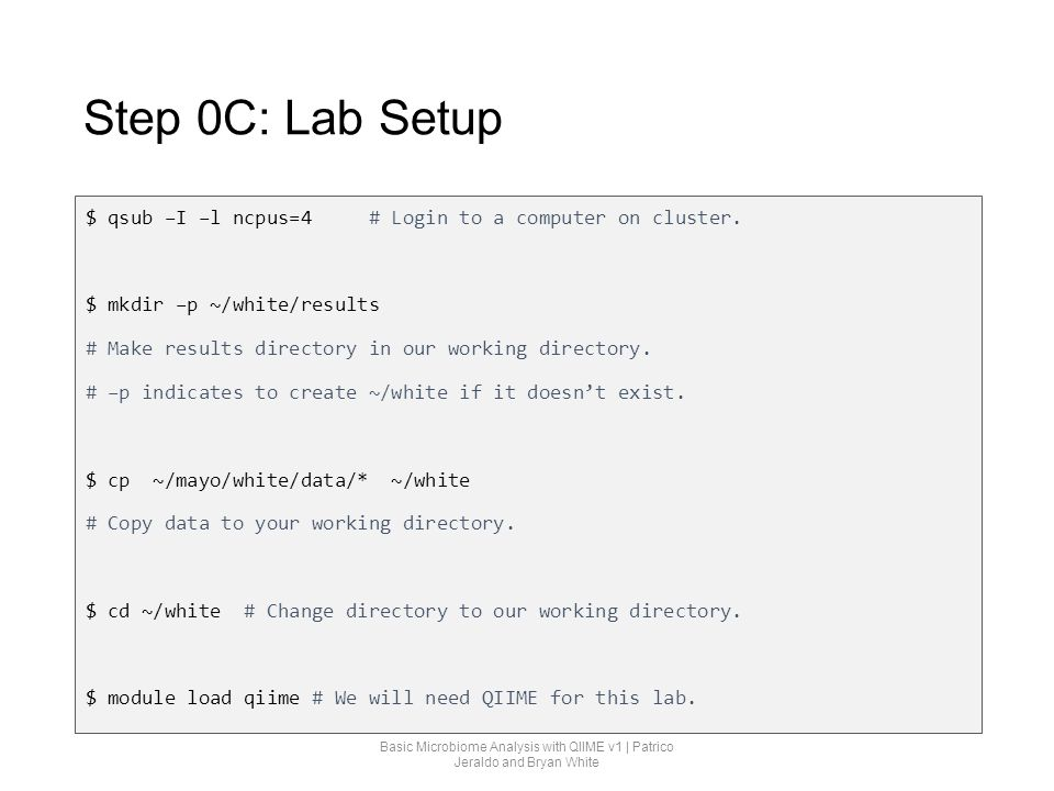 Step 0C: Lab Setup $ qsub –I –l ncpus=4 # Login to a computer on cluster. $ mkdir –p ~/white/results.