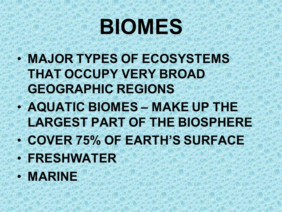 BIOMES MAJOR TYPES OF ECOSYSTEMS THAT OCCUPY VERY BROAD GEOGRAPHIC REGIONS. AQUATIC BIOMES – MAKE UP THE LARGEST PART OF THE BIOSPHERE.