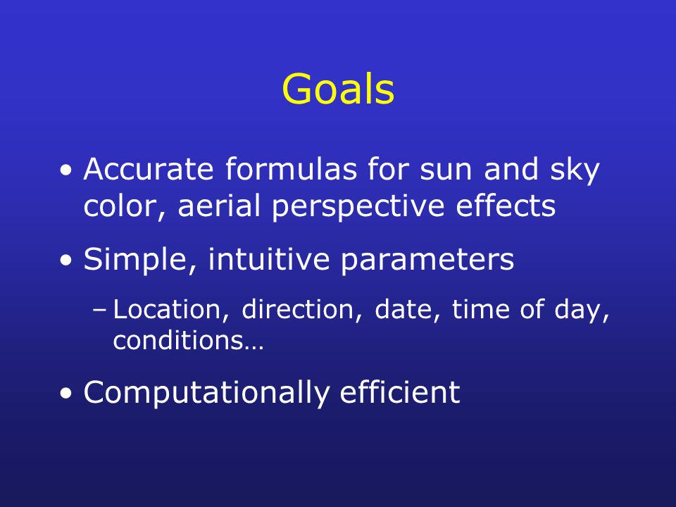 Goals Accurate formulas for sun and sky color, aerial perspective effects. Simple, intuitive parameters.