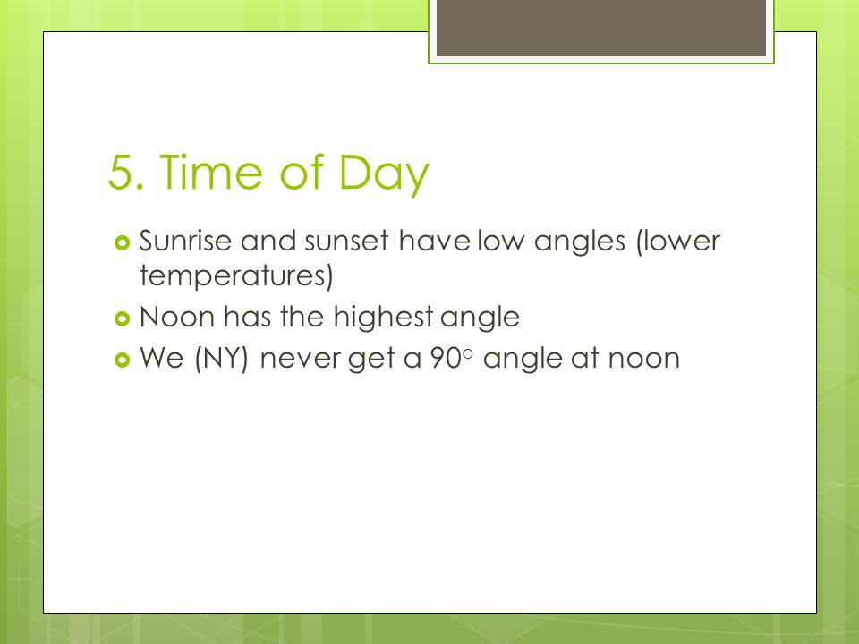 5. Time of Day Sunrise and sunset have low angles (lower temperatures)