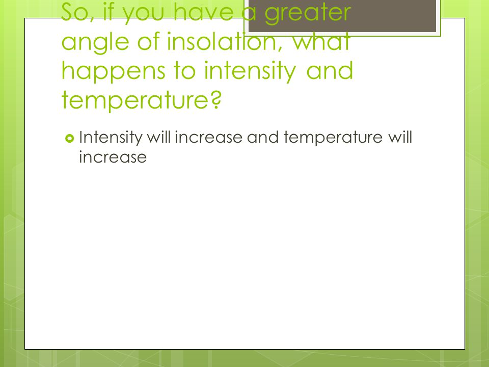 So, if you have a greater angle of insolation, what happens to intensity and temperature