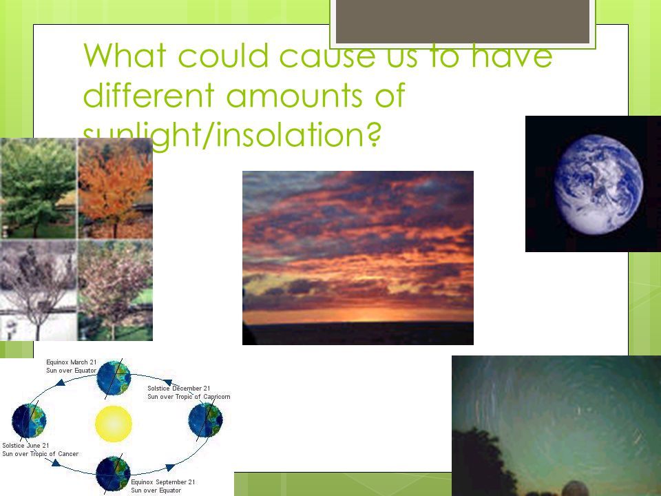 What could cause us to have different amounts of sunlight/insolation