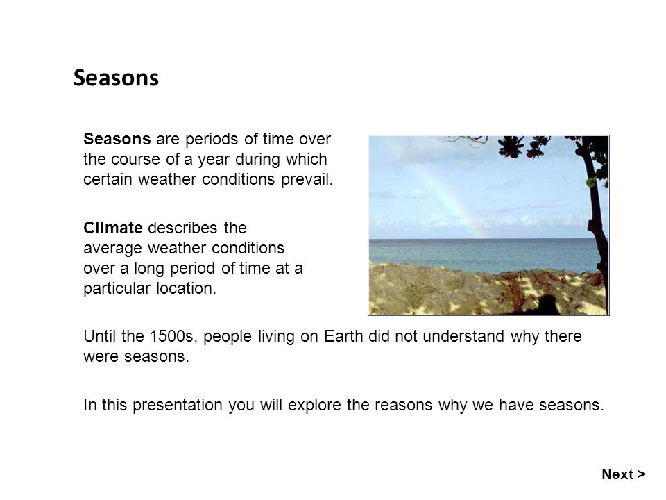 Seasons Seasons are periods of time over the course of a year during which certain weather conditions prevail.