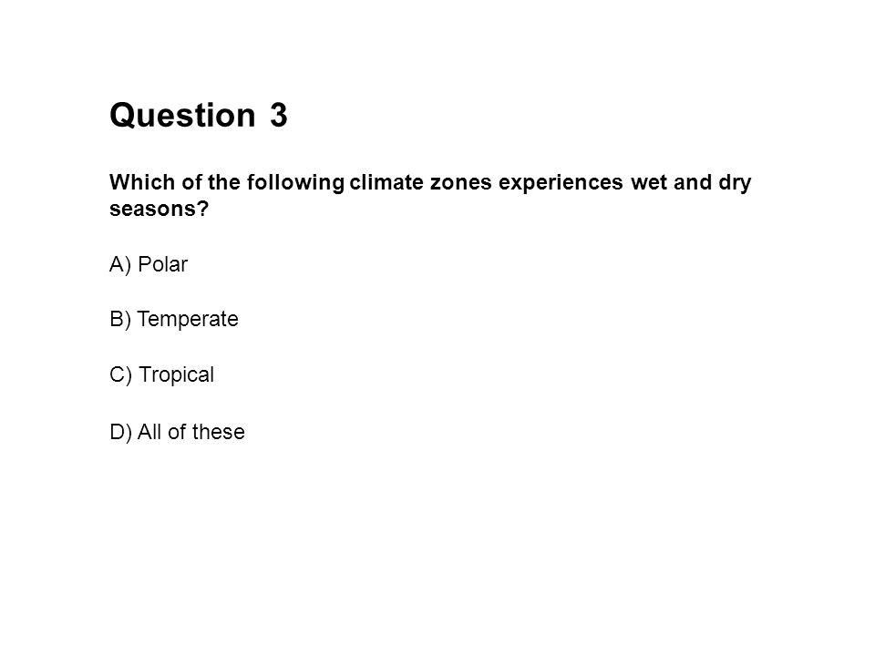 Question 3. Which of the following climate zones experiences wet and dry seasons A) Polar. B) Temperate.