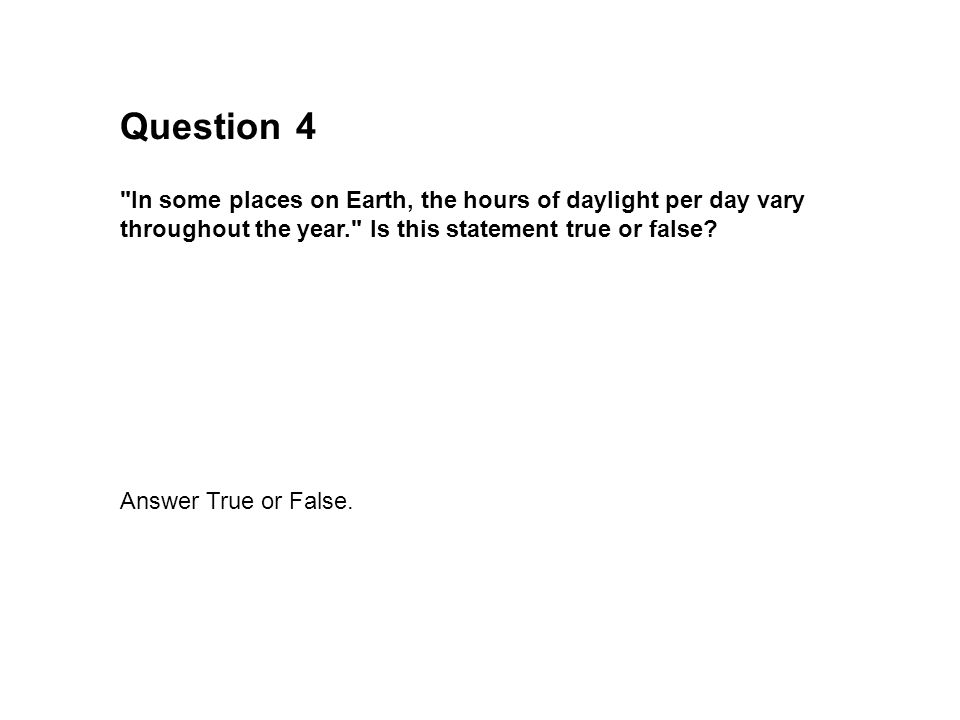Question 4. In some places on Earth, the hours of daylight per day vary throughout the year. Is this statement true or false