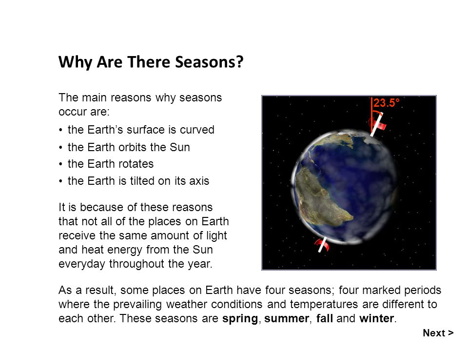 Why Are There Seasons The main reasons why seasons occur are: