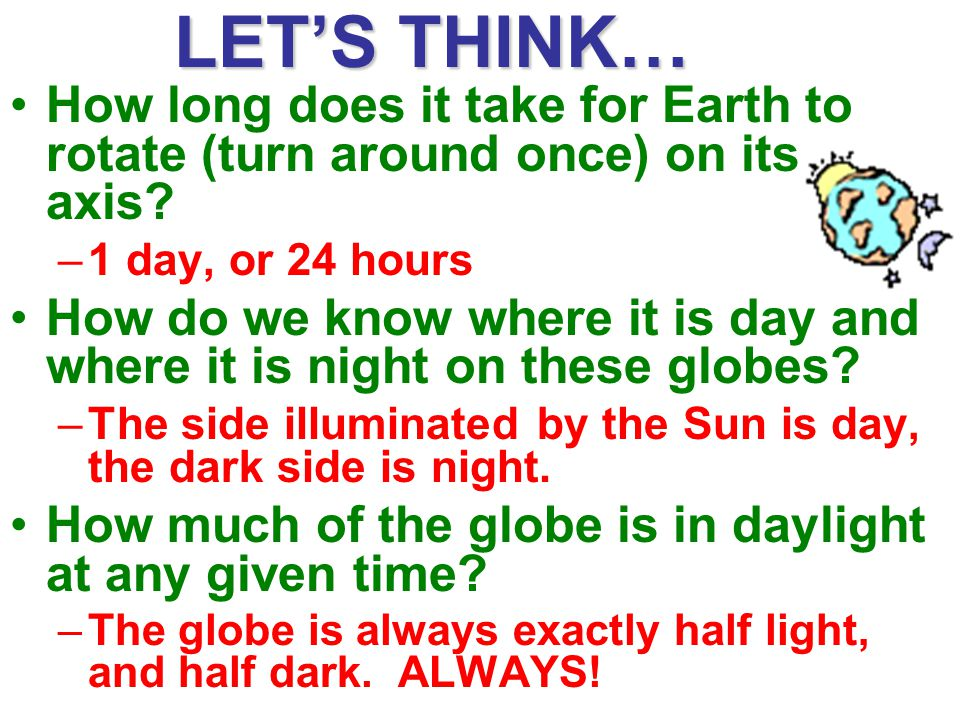 LET'S THINK… How long does it take for Earth to rotate (turn around once) on its axis 1 day, or 24 hours.