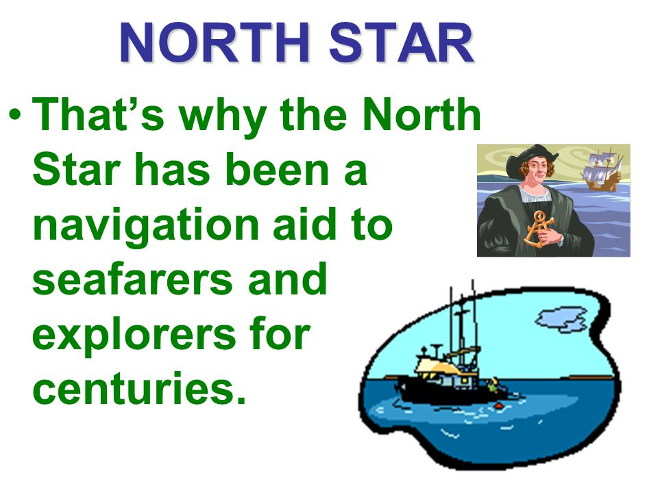 NORTH STAR That's why the North Star has been a navigation aid to seafarers and explorers for centuries.