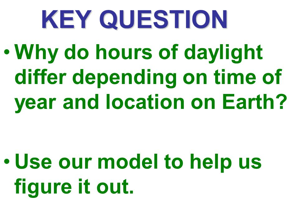 KEY QUESTION Why do hours of daylight differ depending on time of year and location on Earth.