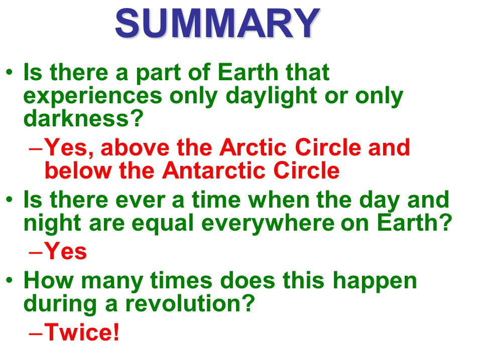 SUMMARY Is there a part of Earth that experiences only daylight or only darkness Yes, above the Arctic Circle and below the Antarctic Circle.