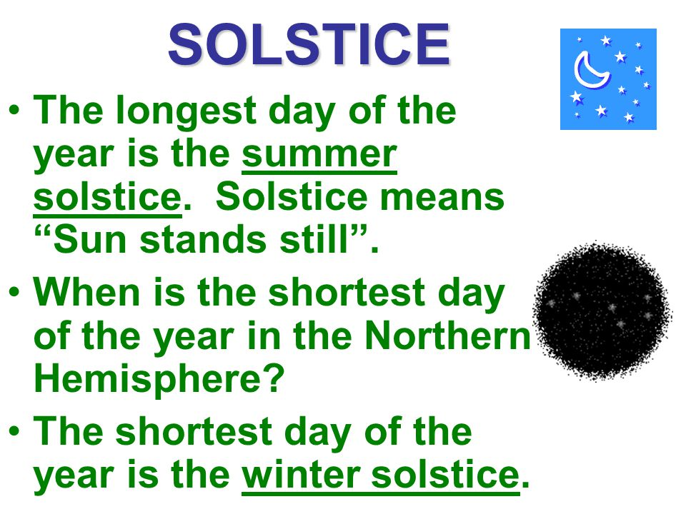 SOLSTICE The longest day of the year is the summer solstice. Solstice means Sun stands still .