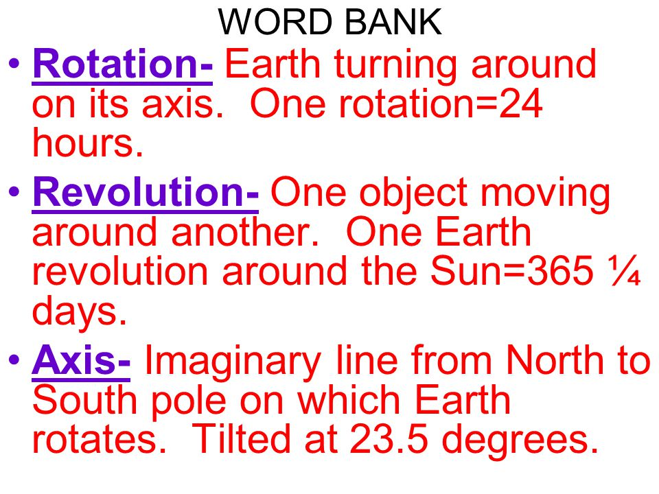 Rotation- Earth turning around on its axis. One rotation=24 hours.