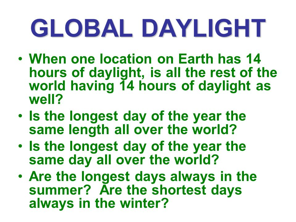 GLOBAL DAYLIGHT When one location on Earth has 14 hours of daylight, is all the rest of the world having 14 hours of daylight as well