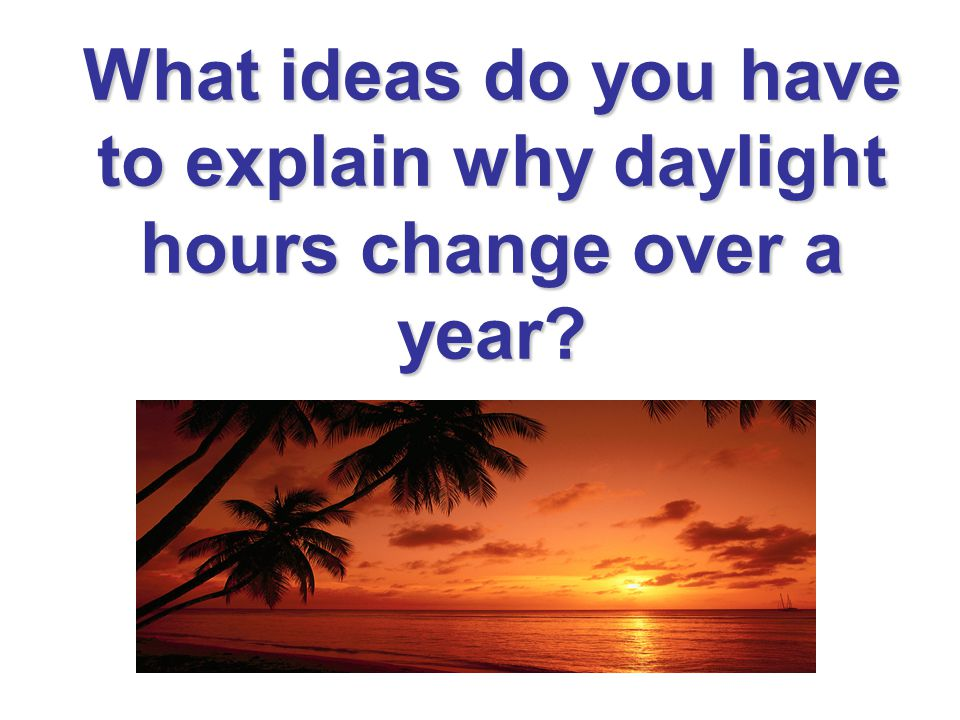 What ideas do you have to explain why daylight hours change over a year