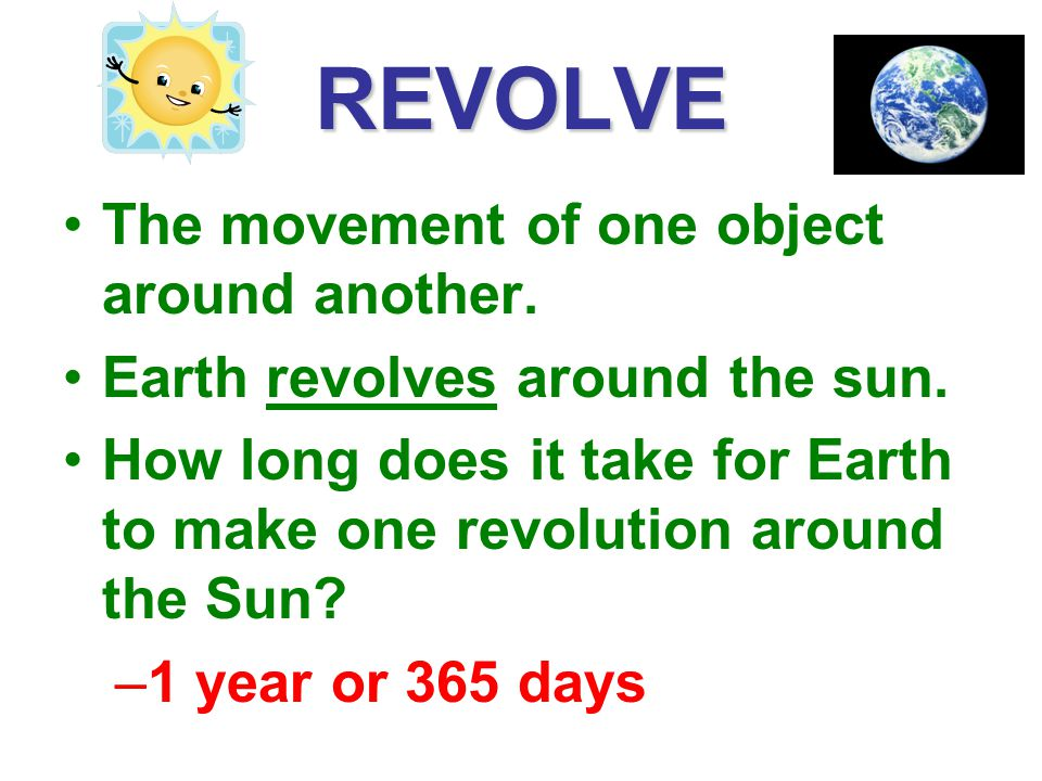 REVOLVE The movement of one object around another.