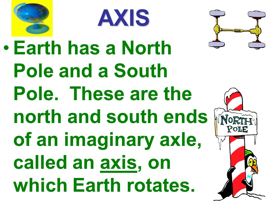 AXIS Earth has a North Pole and a South Pole.