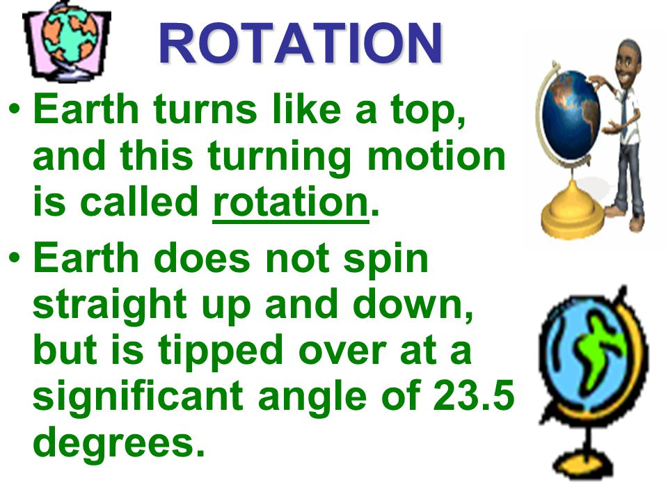 ROTATION Earth turns like a top, and this turning motion is called rotation.