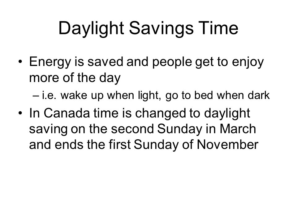 Daylight Savings Time Energy is saved and people get to enjoy more of the day. i.e. wake up when light, go to bed when dark.