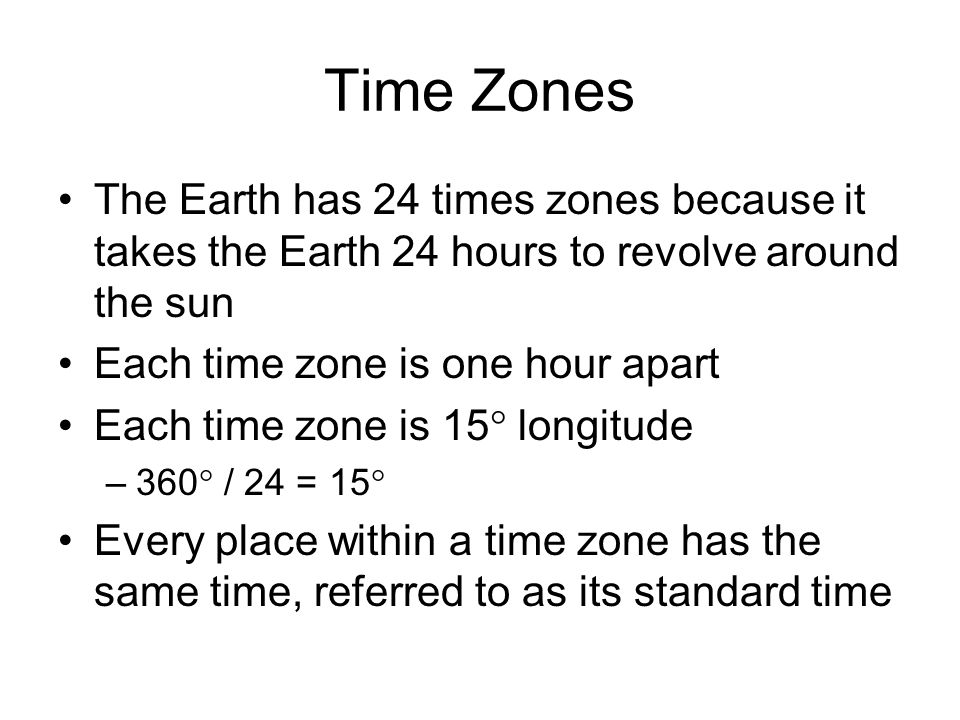 Time Zones The Earth has 24 times zones because it takes the Earth 24 hours to revolve around the sun.