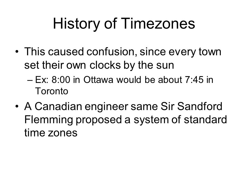 History of Timezones This caused confusion, since every town set their own clocks by the sun. Ex: 8:00 in Ottawa would be about 7:45 in Toronto.
