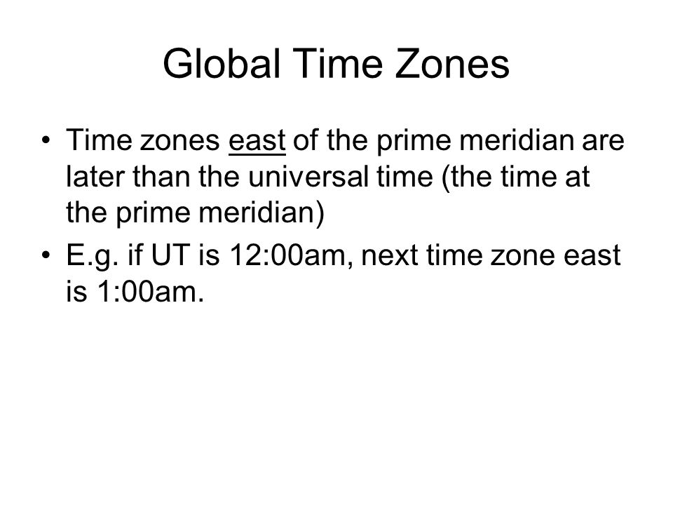 Global Time Zones Time zones east of the prime meridian are later than the universal time (the time at the prime meridian)