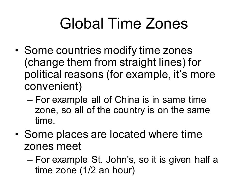 Global Time Zones Some countries modify time zones (change them from straight lines) for political reasons (for example, it's more convenient)