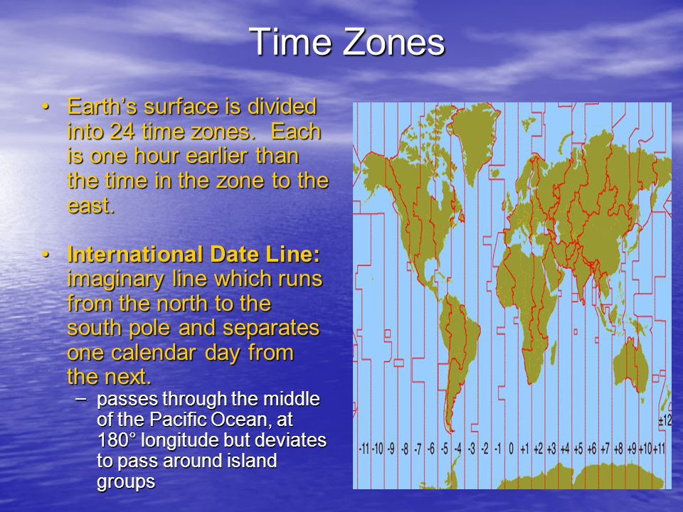 Time Zones Earth's surface is divided into 24 time zones. Each is one hour earlier than the time in the zone to the east.