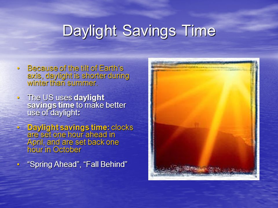 Daylight Savings Time Because of the tilt of Earth's axis, daylight is shorter during winter than summer.