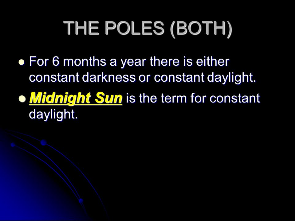 THE POLES (BOTH) Midnight Sun is the term for constant daylight.