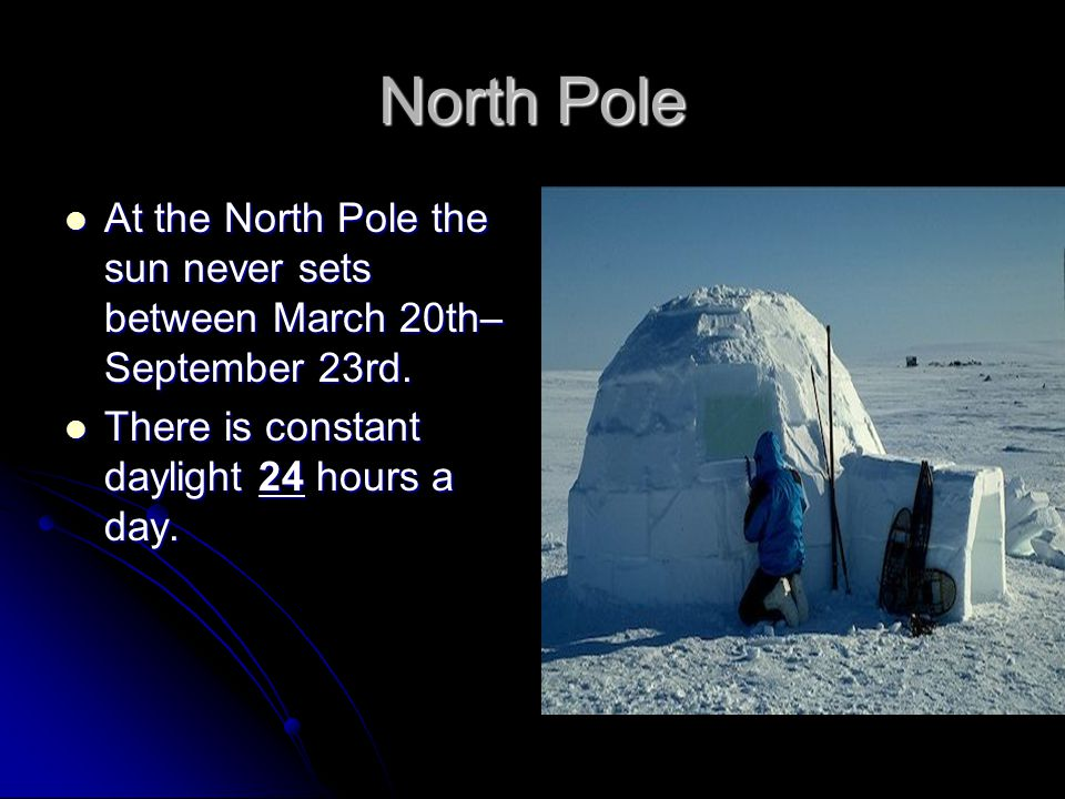 North Pole At the North Pole the sun never sets between March 20th–September 23rd.
