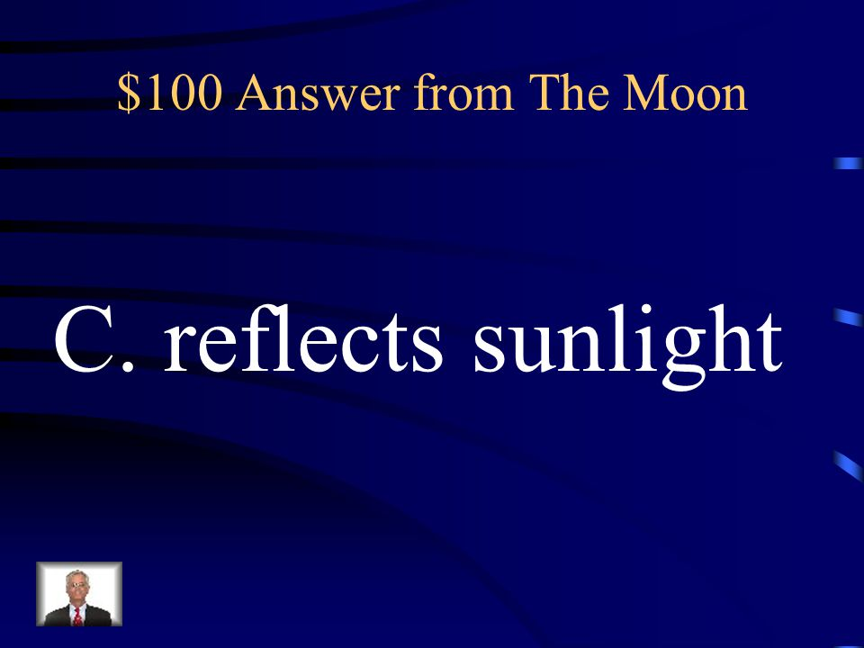 $100 Answer from The Moon C. reflects sunlight