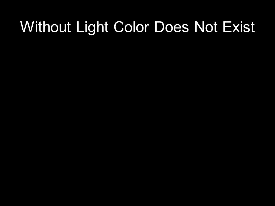 Without Light Color Does Not Exist