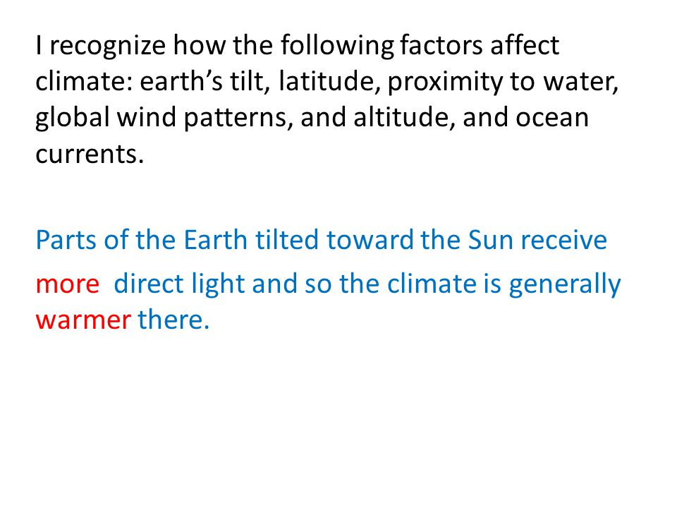 I recognize how the following factors affect climate: earth's tilt, latitude, proximity to water, global wind patterns, and altitude, and ocean currents.