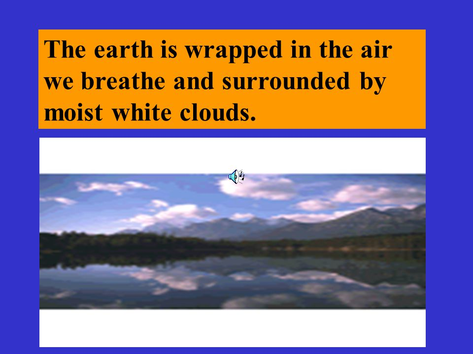 The earth is wrapped in the air we breathe and surrounded by moist white clouds.